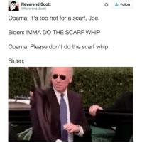 we all know this conversation happened lol: Aal Reverend Scott  @Reverend Scott  Obama: It's too hot for a scarf, Joe.  Biden: IMMA DO THE SCARF WHIP  Obama: Please don't do the scarf whip.  Biden  Follow we all know this conversation happened lol