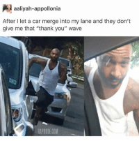 "Memes, Shit, and Thank You: aaliyah-appollonia  After I let a car merge into my lane and they don't  give me that ""thank you"" wave  RAPOOSE COM 😂😂😂😂😂😂😂 ✊✊ * knock, knock * Breathing all hard on the window and shit... 😥😥😥"