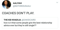 Advice, Blackpeopletwitter, and The Game: AALIYAH  @NOTORIOUSAALI  COACHES DON'T PLAY  THE KID KHADIJA @DAKIDCAIRO  how is it that some people give the best relationship  advice ever but they're still single??  72 <p>Don&rsquo;t hate the game, hate the coach. (via /r/BlackPeopleTwitter)</p>