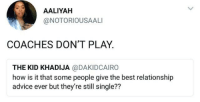 Advice, Funny, and Memes: AALIYAH  @NOTORIOUSAALI  COACHES DON'T PLAY.  THE KID KHADIJA @DAKIDCAIRO  how is it that some people give the best relationship  advice ever but they're still single?? Funny Memes. Updated Daily! ⇢ FunnyJoke.tumblr.com 😀