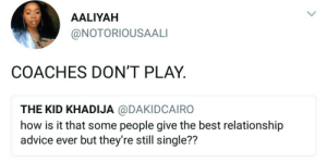 Advice, The Game, and Aaliyah: AALIYAH  @NOTORIOUSAALI  COACHES DON'T PLAY  THE KID KHADIJA @DAKIDCAIRO  how is it that some people give the best relationship  advice ever but they're still single??  72 Dont hate the game, hate the coach.