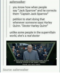 """Doctor, Dr. Evil , and Memes: aalleinwalker:  you know how when people  say """"Jack Sparrow"""" and he corrects  them """"Captain Jack Sparrow""""  petition to start doing that  whenever someone says Harley  Quinn. """"Doctor Harley Quinn  unlike some people in the supervillain  world, she's a real doctor  It's Dr Evil I didn't Spend six years in Evil  Medical School to be called """"mister  thank you very much.  Source: aallenwalker"""