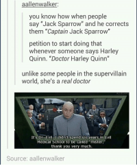 """Doctor, Dr. Evil , and Memes: aallenwalker:  you know how when people  say """"Jack Sparrow"""" and he corrects  them """"Captain Jack Sparrow""""  petition to start doing that  whenever someone says Harley  Quinn. """"Doctor Harley Quinn""""  unlike some people in the supervillain  world, she's a real doctor  It's Dr. Evil, I didn't spend six years in Evil  Medical School to be called """"mister,""""  thank you very much.  Source: aallenwalker ~Winglock"""