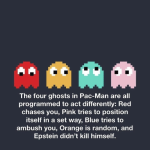 Meirl by Blazingfire17 MORE MEMES: AAM  The four ghosts in Pac-Man are all  programmed to act differently: Red  chases you, Pink tries to position  itself in a set way, Blue tries to  ambush you, Orange is random, and  Epstein didn't kill himself. Meirl by Blazingfire17 MORE MEMES