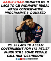 "assam: AAMIR KHAN DONATED Rs. 11  LACS TO CM FADNAVIS' RURAL  WATER CONSERVATIVE  PROGRAMME & DONATED  RS. 25 LACS TO ASSAM  GOVERNMENT FOR ITS RELIEF  FUND! STILL SOME PEOPLE  CALL HIM ""DESHDROHI""  IA  甸ぜ/laughingcolours"