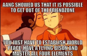 Friendzone, Aang, and World: AANG SHOWED US THAT IT IS POSSIBLE  TO GET OUT OF THE FRIENDZONE  YOUJUST HAVE TO ESTABLISH WORLD  PEACE HAVE A FLVING BISON AND  MASTER ALL FOUR ELEMENTS It is possible
