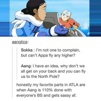 Savage!  ~ Anime & Cartoon Universe: aangtics:  Sokka: I'm not one to complain,  but can't Appa fly any higher?  Aang: have an idea, why don't we  all get on your back and you can fly  us to the North Pole?  honestly my favorite parts in ATLA are  when Aang is 110% done with  everyone's BS and gets sassy af. Savage!  ~ Anime & Cartoon Universe