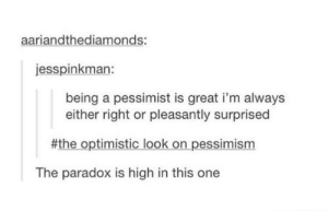 The optimistic pessimist: aariandthediamonds:  jesspinkman:  being a pessimist is great i'm always  either right or pleasantly surprised  #the optimistic look on pessimism  The paradox is high in this one The optimistic pessimist