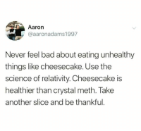 @BestMemes literally has the best memes!!: Aaron  @aaronadams1997  Never feel bad about eating unhealthy  things like cheesecake. Use the  science of relativity. Cheesecake is  healthier than crystal meth. Take  another slice and be thankful @BestMemes literally has the best memes!!