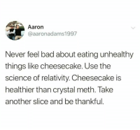 relativity: Aaron  @aaronadams1997  Never feel bad about eating unhealthy  things like cheesecake. Use the  science of relativity. Cheesecake is  healthier than crystal meth. Take  another slice and be thankful
