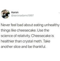 Bad, Memes, and Science: Aaron  @aaronadams1997  Never feel bad about eating unhealthy  things like cheesecake. Use the  science of relativity. Cheesecake is  healthier than crystal meth. Take  another slice and be thankful @whitepeoplehumor always makes me laugh 😂
