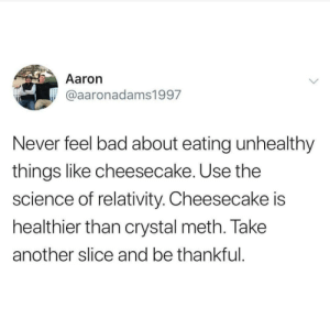 Bad, Science, and Dank Memes: Aaron  @aaronadams1997  Never feel bad about eating unhealthy  things like cheesecake. Use the  science of relativity. Cheesecake is  healthier than crystal meth. Take  another slice and be thankful It's all about perspective