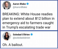Memes, White House, and House: Aaron Blake  @AaronBlake  BREAKING: White House readies  plan to extend about $12 billion in  emergency aid to farmers caught  in Trump's escalating trade war  Soledad O'Brien  @soledadobrien  Oh. A bailout. We need to call things what they are.