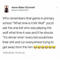 "Never forget😩: Aaron Blake OConnell  @AaronBlakeOC  Who remembers that game in primary  school ""What time is it Mr Wolf"" you'd  ask the one kid who was playing the  wolf what time it was and if he shouts  ""it's dinner time"" every kid would lose  their shit and run everywhere trying to  get away from the him  13/01/2018, 10:44 am Never forget😩"