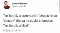 "Memes, Communist, and A Communist: Aaron Brown  @AaronMLB  ""I'm literally a communist"" should have  *exactly* the same social stigma as  ""I'm literally a Nazi"".  7/16/18, 9:08 AM (GC)"