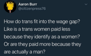 Aaron Burr, Paradox, and Women: Aaron Burr  @citizenpress76  How do trans fit into the wage gap?  Like is a trans women paid less  because they identify as a women?  Or are they paid more because they  are actually a man? A new paradox discovered