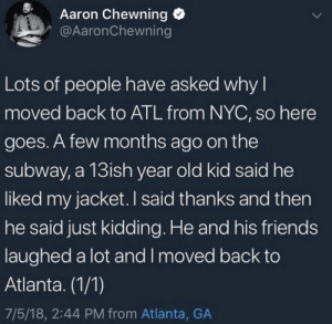 a-few-months: Aaron Chewning  @AaronChewning  Lots of people have asked why I  moved back to ATL from NYC, so here  goes. A few months ago on the  subway, a 13ish year old kid said he  liked my jacket. I said thanks and then  he said just kidding. He and his friends  laughed a lot and I moved back to  Atlanta. (1/1)  7/5/18, 2:44 PM from Atlanta, GA