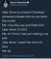 Uber, Law and Order, and Manhattan: Aaron Chewning  @AaronChewning  Uber driver (in a Grand Cherokee):  someone's broken into my car twice  this month  Me: more like Law and Order SUV  Uber driver: it's SVU  Me: oh I know I was just making a car  joke  Uber driver: I watch the show it's  SVU  Me: ok  12/3/17, 16:24 from Manhattan, NY