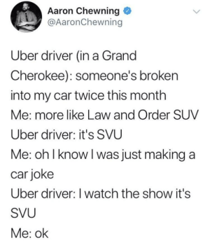 Uber, Law and Order, and Uber Driver: Aaron Chewning  @AaronChewning  Uber driver (in a Grand  Cherokee): someone's broken  into my car twice this month  Me: more like Law and Order SUV  Uber driver: it's SVU  Me: oh l know l was just making a  car joke  Uber driver: I watch the show it's  SVU  Me: ok