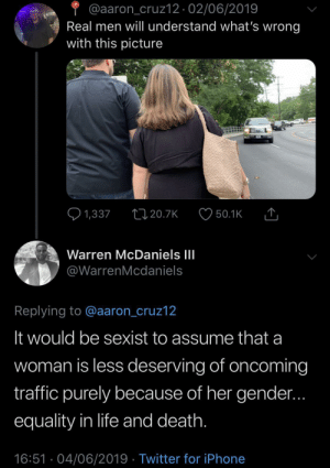 Dank, Definitely, and Iphone: @aaron_cruz12 02/06/2019  Real men will understand what's wrong  with this picture  1,337  1120.7K  50.1K  Warren McDaniels III  @WarrenMcdaniels  Replying to @aaron_cruz12  It would be sexist to assume that a  woman is less deserving of oncoming  traffic purely because of her gender...  equality in life and death.  16:51 04/06/2019 Twitter for iPhone Definitely ain't dying for you by JustinSaneCesc MORE MEMES