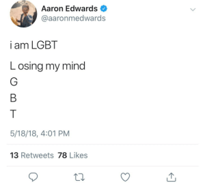 Lgbt, Mind, and Aaron: Aaron Edwards  @aaronmedwards  i am LGBT  Losing my mind  5/18/18, 4:01 PM  13 Retweets 78 Likes