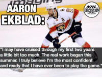"Memes, National Hockey League (NHL), and The Game: AARON  EKBLAD  NHL  eR  ""I may have cruised through my first two years  a little bit too much. The real work began this  summer. I truly believe I'm the most confident  and ready that I have ever been to play the game."" 2016-17 was the first season of his NHL career Ekblad didn't register a Norris Trophy Vote. He's primed and ready to change that narrative this time around! Ekblad AaronEkblad Florida Panthers NHLDiscussion @aaronekblad5"