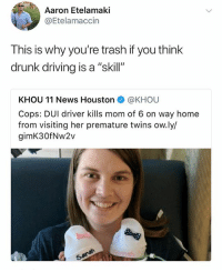 "Driving, Drunk, and Memes: Aaron Etelamaki  @Etelamaccin  This is why you're trash if you think  drunk driving is a ""skill""  KHOU 11 News Houston@KHOU  Cops: DUI driver kills mom of 6 on way home  from visiting her premature twins ow.ly/  gimK30fNw2v  9 :("