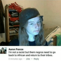 Guns, Lgbt, and Meme: Aaron Franze  I'm not a racist but them negros need to go  back to African and return to their tribes.  2 minutes ago  Like  Reply Me ------------- gay trump hitler lgbt furry thicc meme sports altright antifa guns drumpf blackpower whitepower