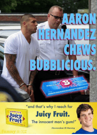 "Funny or Die -- Very Funny http://t.co/aKUDjJBFFk: AARON  HERNANDEZ  CHEWS  BUBBLICIOUS.  ""and that's why I reach for  ey Juicy Fruit.  FruftThe innocent man's gum!""  Jurey  Non-murderer Eli Manning  y OR DEE Funny or Die -- Very Funny http://t.co/aKUDjJBFFk"