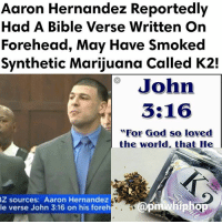 "AaronHernandez reportedly had the words ""John 3:16"" on his forehead when he was found dead in his prison cell. The bible verse is one of the most quoted in Christianity and says in part that whoever believes in Jesus ""shall not perish but have everlasting life."" He also appeared to have red marks on his hands and feet. - FULL VIDEO & STORY AT PMWHIPHOP.COM CLICK LINK IN BIO: Aaron Hernandez Reportedly  Had A Bible Verse Written On  Forehead, May Have Smoked  Synthetic Marijuana Called K2!  John  3:16  For God so loved  the world, that He  Z sources: Aaron Hernandez  pmWhip  le verse John 3:16 on his foreh AaronHernandez reportedly had the words ""John 3:16"" on his forehead when he was found dead in his prison cell. The bible verse is one of the most quoted in Christianity and says in part that whoever believes in Jesus ""shall not perish but have everlasting life."" He also appeared to have red marks on his hands and feet. - FULL VIDEO & STORY AT PMWHIPHOP.COM CLICK LINK IN BIO"