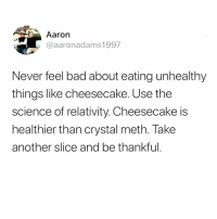 "Bad, Memes, and Pizza: Aaron  i @aaronadams1997  Never feel bad about eating unhealthy  things like cheesecake. Use the  science of relativity. Cheesecake is  healthier than crystal meth. Take  another slice and be thankful Like my mother used to say... ""an extra large pizza a day keeps the crystal dealer away."""