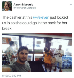 Marquis: Aaron Marquis  @RevAaronMarquis  The cashier at this @7eleven just locked  us in so she could go in the back for her  break.  OW  8/12/17, 2:12 PM