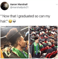 """😂Legendary: Aaron Marshall  @marshal lpdx21  """"Now that I graduated so can my  hair  Featured @will ent (million page only) 😂Legendary"""