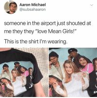 "Girls, Love, and Memes: Aaron Michael  @subsahaaron  someone in the airport just shouted at  me they they ""love Mean Girls!""  This is the shirt I'm wearing. As if, they must be clueless"