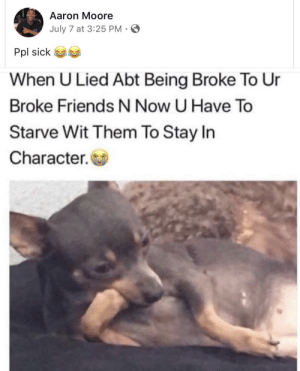 "Being Broke, Dank, and Friends: Aaron Moore  July 7 at 3:25 PM-  Pol sick 6a  When U Lied Abt Being Broke To Ur  Broke Friends N Now U Have To  Starve Wit Them To Stay In  Character. ""These student loans ain't no joke"" by BrothaBigBones FOLLOW HERE 4 MORE MEMES."