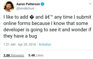 The devil in person: Aaron Patterson  @tenderlove  I like to add and â€TM any time I submit  online forms because I know that some  developer is going to see it and wonder if  they have a bug  1:21 AM Apr 20, 2016 Echofon  3.8K Retweets  5.4K Likes The devil in person