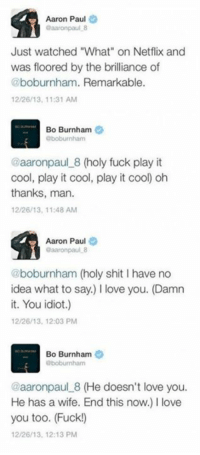 """Bo Burnham: Aaron Paul  @aaron paul 8  Just watched """"What"""" on Netflix and  was floored by the brilliance of  @boburnham. Remarkable.  12/26/13, 11:31 AM  Bo Burnham  Oboburnham  @aaronpaul 8 (holy fuck play it  cool, play it cool, play it coo) oh  thanks, man.  12/26/13, 11:48 AM  Aaron Paul  Gaaron paul 8  @boburnham (holy shit l have no  idea what to say.) llove you. (Damn  it. You idiot.)  12/26/13, 12:03 PM  Bo Burnham  Oboburnham  @aaronpaul 8 (He doesn't love you.  He has a wife. End this now.) l love  you too. (Fuck!)  12/26/13, 12:13 PM"""