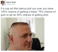Anaconda, Blackpeopletwitter, and Haircut: Aaron Paul  @aaron2man  If a cop wit this haircut pull you over you havee  100% chance of getting a ticket, 75% chance of  goin to jail an 50% chance of getting shot <p>This is 10% luck, 20% skill, 15% concentrated power of will, 5% pain, 50% pleasure and a 100% reason to shoot a nigga (via /r/BlackPeopleTwitter)</p>
