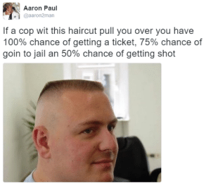 Anaconda, Haircut, and Jail: Aaron Paul  @aaron2man  If a cop wit this haircut pull you over you havee  100% chance of getting a ticket, 75% chance of  goin to jail an 50% chance of getting shot This is 10% luck, 20% skill, 15% concentrated power of will, 5% pain, 50% pleasure and a 100% reason to shoot a nigga