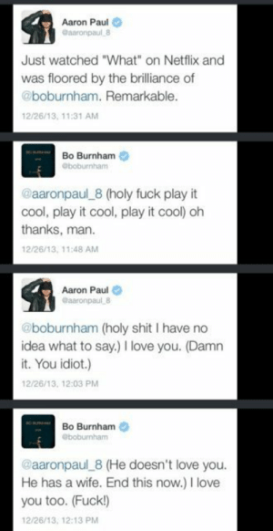 """Love, Netflix, and Shit: Aaron Paul  Gaaronpaul 8  Just watched """"What"""" on Netflix and  was floored by the brilliance of  @boburnham. Remarkable.  12/26/13, 11:31 AM  Bo Burnham  @boburnham  @aaronpaul 8 (holy fuck play it  cool, play it cool, play it cool) oh  thanks, man  12/26/13, 11:48 AM  Aaron Paul  @aaronpaul 8  @boburnham (holy shit I have no  idea what to say.) love you. (Damn  it. You idiot.)  12/26/13, 12:03 PM  Bo Burnham  @boburnham  @aaronpaul 8 (He doesn't love you.  He has a wife. End this now.) I love  you too. (Fuck!)  12/26/13, 12:13 PM I love when celebrities are starstruck"""