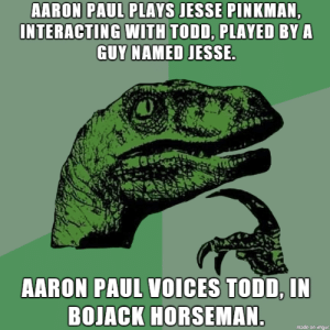 The Todd thickens: AARON PAUL PLAYS JESSE PINKMAN,  INTERACTING WITH TODD, PLAYED BY A  GUY NAMED JESSE.  AARON PAUL VOICES TODD, IN  BOJACK HORSEMAN.  made on imgur The Todd thickens