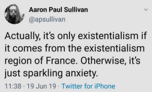 But Nihilism just grows wild: Aaron Paul Sullivan  @apsullivan  Actually, it's only existentialism if  it comes from the existentialism  region of France. Otherwise, it's  just sparkling anxiety.  11:38 19 Jun 19 Twitter for iPhone But Nihilism just grows wild