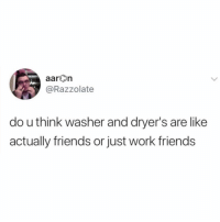 The questions I ask myself laying in bed at 4am 😂😂: aarOn  @Razzolate  do u think washer and dryer's are like  actually friends or just work friends The questions I ask myself laying in bed at 4am 😂😂