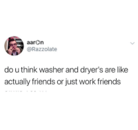 washer: aarOn  @Razzolate  do u think washer and dryer's are like  actually friends or just work friends