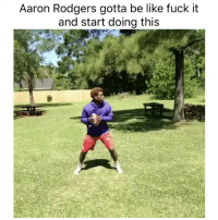 Aaron Rodgers, Be Like, and Funny: Aaron Rodgers gotta be like fuck it  and start doing this
