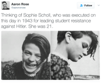 "Facts, Saw, and Tumblr: Aaron Rose  @aaronxrose  Follow  Thinking of Sophie Scholl, who was executed on  this day in 1943 for leading student resistance  against Hitler. She was 21 <p><a href=""http://secretgaygentdanvers.tumblr.com/post/157877738745/phroyd-sophie-scholls-last-words-how-can"" class=""tumblr_blog"">secretgaygentdanvers</a>:</p><blockquote> <p><a href=""http://phroyd.tumblr.com/post/157712134667/sophie-scholls-last-words-how-can-we-expect"" class=""tumblr_blog"">phroyd</a>:</p> <blockquote> <p>Sophie Scholl's last words: <br/></p> <blockquote><p><i>""How can we expect righteousness to prevail when there is hardly anyone willing to give himself up individually to a righteous cause? Such a fine sunny day, and I have to go, but what does my death matter, if through us thousands of people are awakened and stirred to action?""</i><br/></p></blockquote> <p><a href=""http://phroyd.tumblr.com"">Phroyd</a></p> </blockquote> <p>Quote from Traudl Junge, Hitler's private secretary from 1942-45:</p> <p>  <i>Of course, the terrible things I heard from the <a href=""https://en.wikipedia.org/wiki/Nuremberg_Trials"" title=""w:Nuremberg Trials"">Nuremberg Trials</a>, about the six million Jews and the people from other races who were killed, were facts that shocked me deeply. But I wasn't able to see the connection with my own past. I was satisfied that I wasn't personally to blame and that I hadn't known about those things. I wasn't aware of the extent.<b> But one day I went past the memorial plaque which had been put up for <a href=""https://en.wikiquote.org/wiki/Sophie_Scholl"" title=""Sophie Scholl"">Sophie Scholl</a> in Franz Josef Strasse, and I saw that she was born the same year as me, and she was executed the same year I started working for <a href=""https://en.wikiquote.org/wiki/Adolf_Hitler"" title=""Adolf Hitler"">Hitler</a>. </b>And at that moment I actually sensed that <b>it was no excuse to be young</b>, and that <b>it would have been possible to find things out. </b></i></p> </blockquote>"