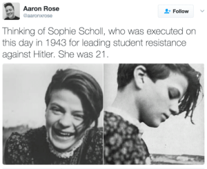 "Facts, Saw, and Target: Aaron Rose  @aaronxrose  Follow  Thinking of Sophie Scholl, who was executed on  this day in 1943 for leading student resistance  against Hitler. She was 21 secretgaygentdanvers:  phroyd:  Sophie Scholl's last words:  ""How can we expect righteousness to prevail when there is hardly anyone willing to give himself up individually to a righteous cause? Such a fine sunny day, and I have to go, but what does my death matter, if through us thousands of people are awakened and stirred to action?"" Phroyd  Quote from Traudl Junge, Hitler's private secretary from 1942-45:   Of course, the terrible things I heard from the Nuremberg Trials, about the six million Jews and the people from other races who were killed, were facts that shocked me deeply. But I wasn't able to see the connection with my own past. I was satisfied that I wasn't personally to blame and that I hadn't known about those things. I wasn't aware of the extent. But one day I went past the memorial plaque which had been put up for Sophie Scholl in Franz Josef Strasse, and I saw that she was born the same year as me, and she was executed the same year I started working for Hitler. And at that moment I actually sensed that it was no excuse to be young, and that it would have been possible to find things out."