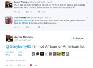 Hold up, then what are you?: Aaron Thomas @ProfessorProUK Jan 10  There are so many smashers who know I'm from the UK but are still shocked  when they hear I have a British accent lol. What do you expect!?!?  2415348  Gary Goldenstei @Garyberry95 Jan 10  @ProfessorProUK because the majority of americans in our generation hasn't  seen an african american with a british accent :i  7  721  Aaron Thomas  @ProfessorProUK  Follow  @Garyberry95 I'm not African or American lol.  RETWEETS  LIKES  110  759  10:30 PM-10 Jan 2017  18  110  759 Hold up, then what are you?