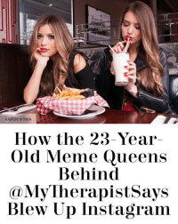 Thank you so much for supporting us, laughing with us, and becoming a part of the MyTherapistSays family. We are so grateful for each and every one of you. Also, thank you so much to cosmopolitan for the opportunity to reveal that we're not just two robots behind this account. Link in bio 💋: AARON WYNIA  How the 23-Year  Old Meme Queens  Behind  My herapistsays  Blew Up Instagram Thank you so much for supporting us, laughing with us, and becoming a part of the MyTherapistSays family. We are so grateful for each and every one of you. Also, thank you so much to cosmopolitan for the opportunity to reveal that we're not just two robots behind this account. Link in bio 💋
