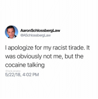 Funny, Cocaine, and Racist: AaronSchlossbergLaw  @ASchlossbergLaw  I apologize for my racist tirade. It  was obviously not me, but the  cocaine talking  5/22/18, 4:02 PM  @tank.sinatra Why didn't ya say so?